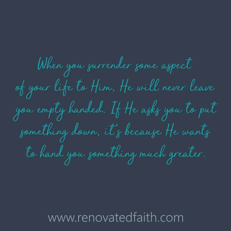 When you surrender some aspect of your life to Him, He will never leave you empty handed.   If He asks you to put something down, it's because He wants to hand you something much greater. How Can God Change Your Life www.renovatedfaith.com #transformation #makeover